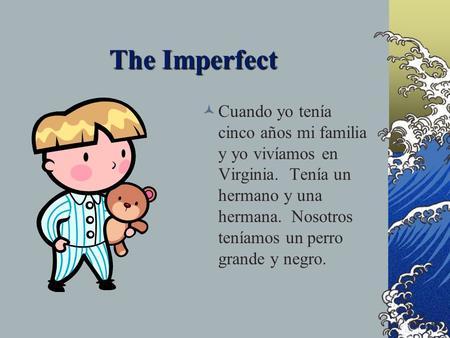 The Imperfect Cuando yo tenía cinco años mi familia y yo vivíamos en Virginia. Tenía un hermano y una hermana. Nosotros teníamos un perro grande y negro.