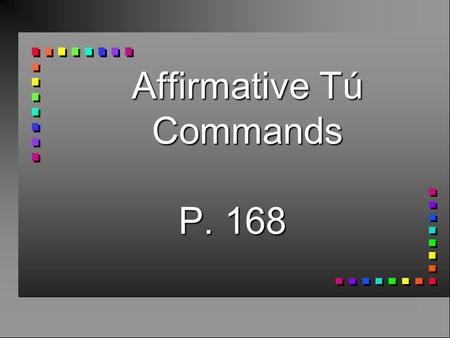 Affirmative Tú Commands P. 168 Affirmative Tú Commands n You already know how to give affirmative commands to someone you address as tú. n You take the.