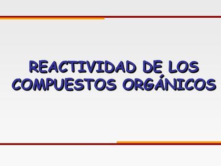 REACTIVIDAD DE LOS COMPUESTOS ORGÁNICOS