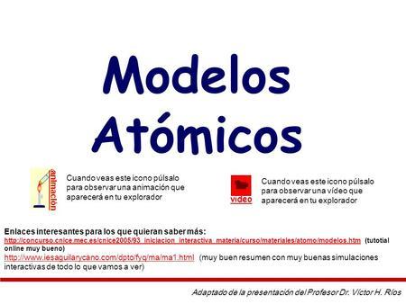 Modelos Atómicos Adaptado de la presentación del Profesor Dr. Víctor H. Ríos Enlaces interesantes para los que quieran saber más: