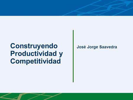 Construyendo Productividad y Competitividad José Jorge Saavedra.