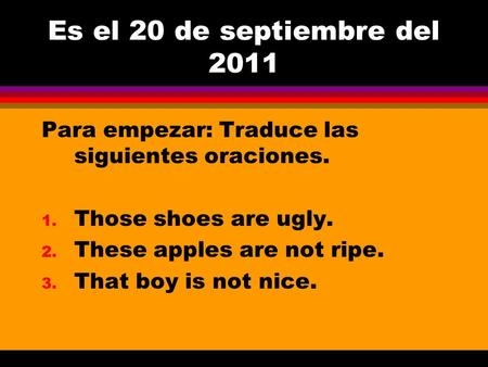 Es el 20 de septiembre del 2011 Para empezar: Traduce las siguientes oraciones. 1. Those shoes are ugly. 2. These apples are not ripe. 3. That boy is.