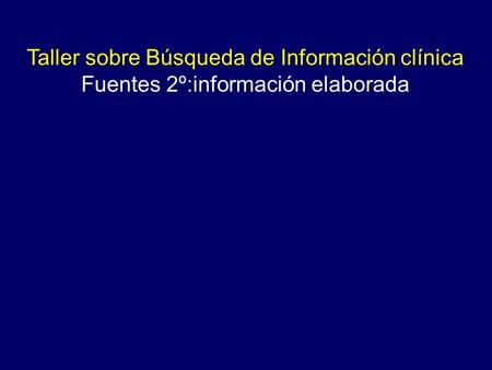 Taller sobre Búsqueda de Información clínica Fuentes 2º:información elaborada.