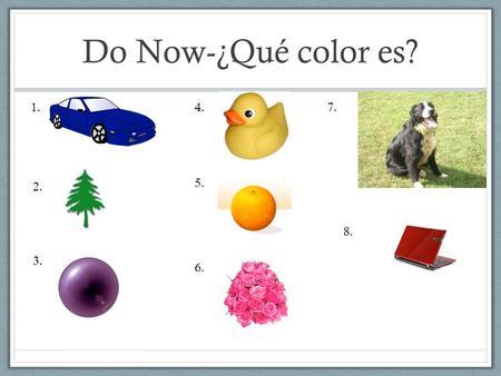 Do Now-¿Qué color es? 1. 2. 3. 4. 5. 6. 7. 8.. Escribir en español Hoy es el veinticinco de octubre.