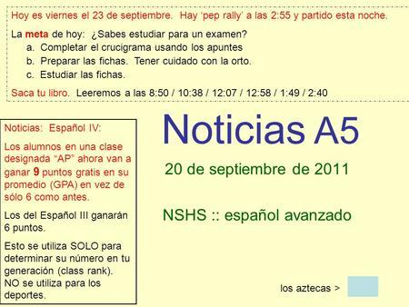 Noticias A5 20 de septiembre de 2011 NSHS :: español avanzado los aztecas > Hoy es viernes el 23 de septiembre. Hay pep rally a las 2:55 y partido esta.