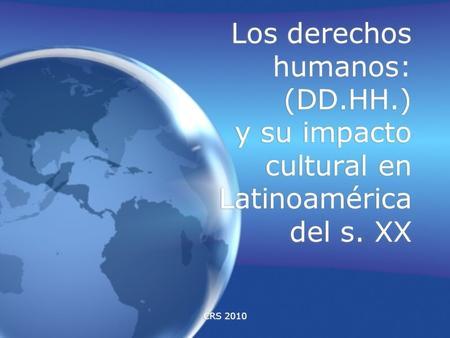 CRS 2010 Los derechos humanos: (DD.HH.) y su impacto cultural en Latinoamérica del s. XX.