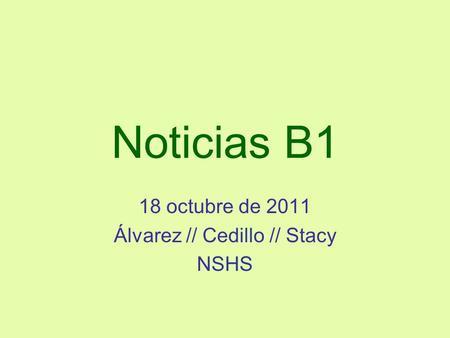 Noticias B1 18 octubre de 2011 Álvarez // Cedillo // Stacy NSHS.