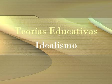 Teorías Educativas Idealismo.