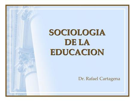 SOCIOLOGIA DE LA EDUCACION Dr. Rafael Cartagena. Sociología de la Educación Algunas de las Interrogantes que se plantean los sociólogos de la educación: