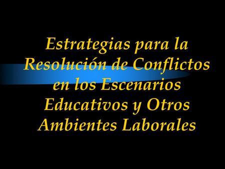 Estrategias para la Resolución de Conflictos en los Escenarios Educativos y Otros Ambientes Laborales.