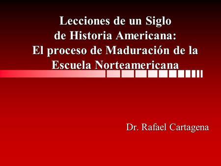 Lecciones de un Siglo de Historia Americana: El proceso de Maduración de la Escuela Norteamericana Dr. Rafael Cartagena.