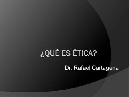 ¿Qué es ética? Dr. Rafael Cartagena.