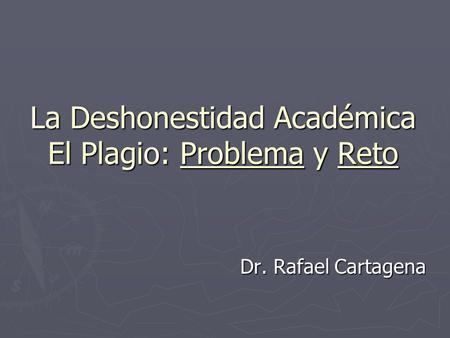 La Deshonestidad Académica El Plagio: Problema y Reto Dr. Rafael Cartagena.