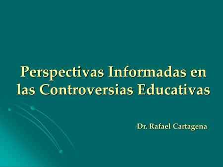 Perspectivas Informadas en las Controversias Educativas Dr. Rafael Cartagena.