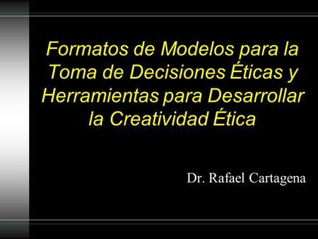 Formatos de Modelos para la Toma de Decisiones Éticas y Herramientas para Desarrollar la Creatividad Ética Dr. Rafael Cartagena.