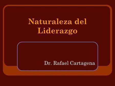 Naturaleza del Liderazgo Dr. Rafael Cartagena. Naturaleza del Liderazgo Definiciones Variadas: - Liderazgo es el proceso de influenciar las actividades.