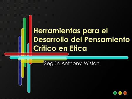 Herramientas para el Desarrollo del Pensamiento Crítico en Etica Según Anthony Wiston.