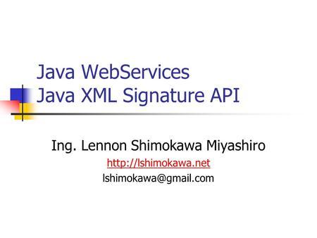 Java WebServices Java XML Signature API Ing. Lennon Shimokawa Miyashiro