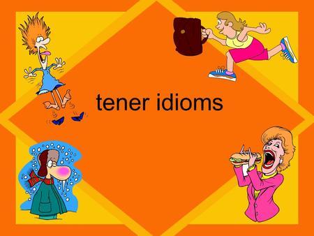 Tener idioms. TENER TengoTenemos Tienes TieneTienen Calor=hotsed= thirsty Frío=coldmiedo= scared Razón=rightprisa= in a hurry Suerte=lucky Sueño=tired.