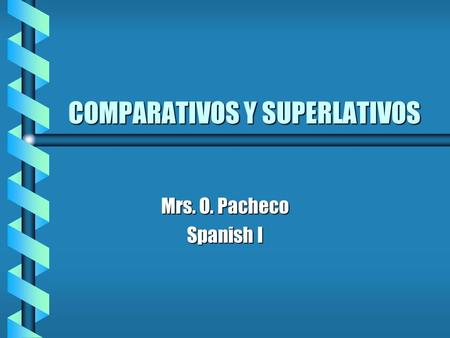 COMPARATIVOS Y SUPERLATIVOS Mrs. O. Pacheco Spanish I.