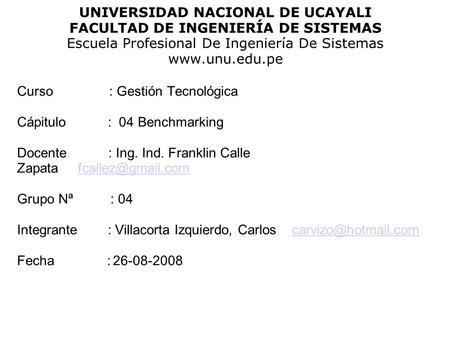 UNIVERSIDAD NACIONAL DE UCAYALI FACULTAD DE INGENIERÍA DE SISTEMAS Escuela Profesional De Ingeniería De Sistemas www.unu.edu.pe Curso : Gestión Tecnológica.