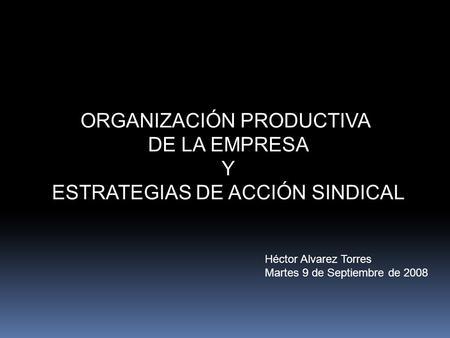 ORGANIZACIÓN PRODUCTIVA DE LA EMPRESA Y ESTRATEGIAS DE ACCIÓN SINDICAL Héctor Alvarez Torres Martes 9 de Septiembre de 2008.