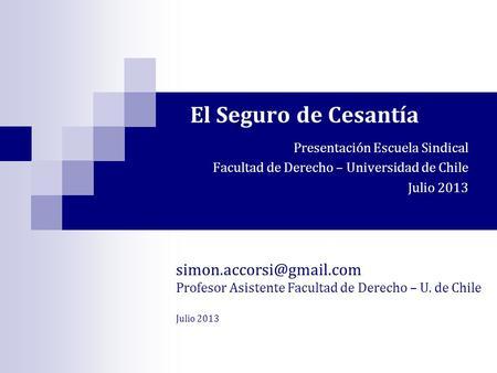 El Seguro de Cesantía Presentación Escuela Sindical Facultad de Derecho – Universidad de Chile Julio 2013 Profesor Asistente Facultad.