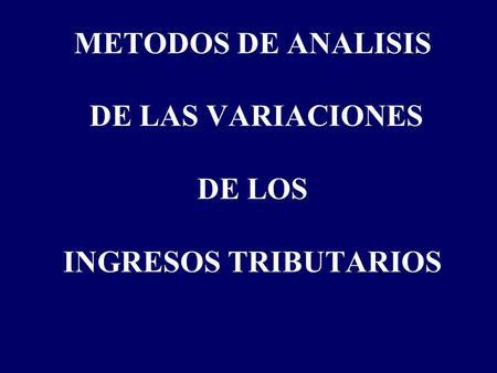 METODOS DE ANALISIS DE LAS VARIACIONES DE LOS INGRESOS TRIBUTARIOS.