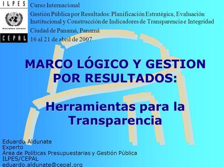 Introducción Objetivos Indicadores Medios de Verificación Supuestos MARCO LÓGICO Y GESTION POR RESULTADOS: Herramientas para la Transparencia Eduardo Aldunate.