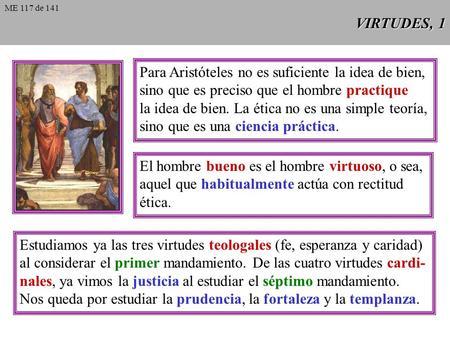 VIRTUDES, 1 Para Aristóteles no es suficiente la idea de bien, sino que es preciso que el hombre practique la idea de bien. La ética no es una simple.