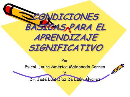 CONDICIONES BASICAS PARA EL APRENDIZAJE SIGNIFICATIVO Por Psicol. Laura América Maldonado Correa Y Dr. José Luis Díaz De León Álvarez.
