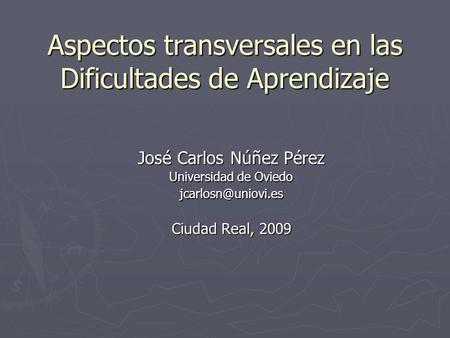 Aspectos transversales en las Dificultades de Aprendizaje José Carlos Núñez Pérez Universidad de Oviedo Ciudad Real, 2009.