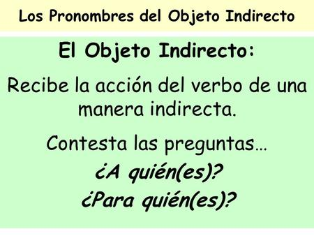 Los Pronombres del Objeto Indirecto El Objeto Indirecto: Recibe la acción del verbo de una manera indirecta. Contesta las preguntas… ¿A quién(es)? ¿Para.