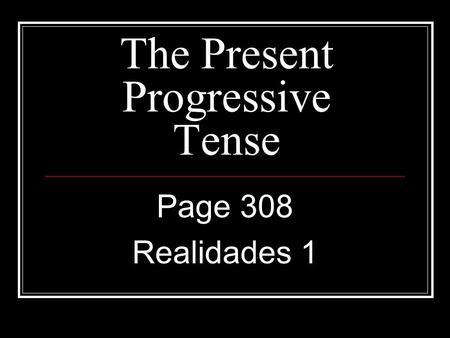 The Present Progressive Tense Page 308 Realidades 1.