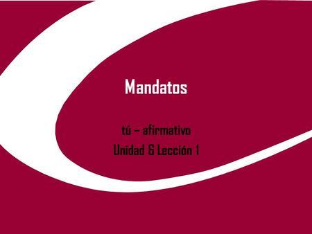 Mandatos tú – afirmativo Unidad 6 Lección 1. 2/14/20142 ¿cómo se forma los mandatos de tú? Para formar estos verbos, tenemos que ROBAR la forma de él,
