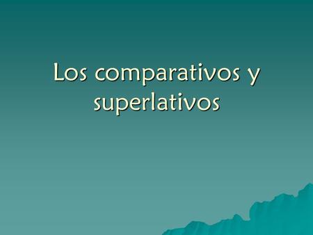 Los comparativos y superlativos. Hay 3 formas El adjetivo básico El adjetivo básico La forma comparativa La forma comparativa La forma superlativa La.