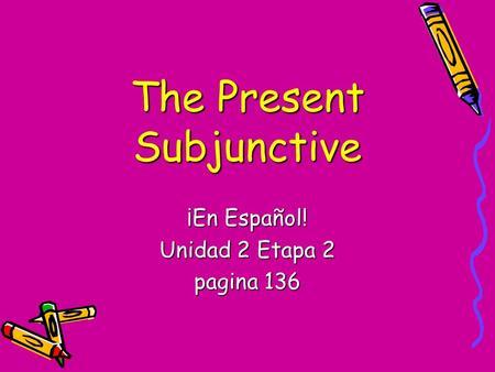 The Present Subjunctive ¡En Español! Unidad 2 Etapa 2 pagina 136.