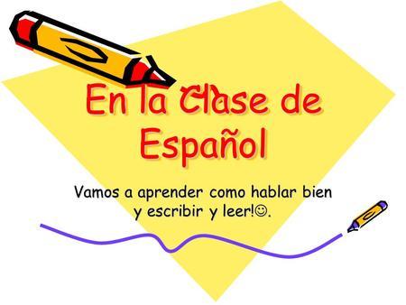 En la Clase de Español Vamos a aprender como hablar bien y escribir y leer!.
