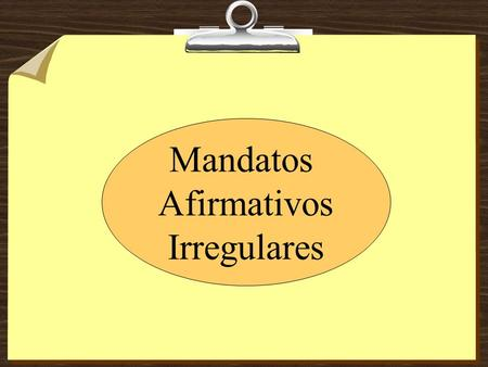 Mandatos Afirmativos Irregulares. Los mandatos de Tú (afirmativos) 1. Ejercicio # 28 2. Write 4 sentences that make sense with any of the eight irregulars.