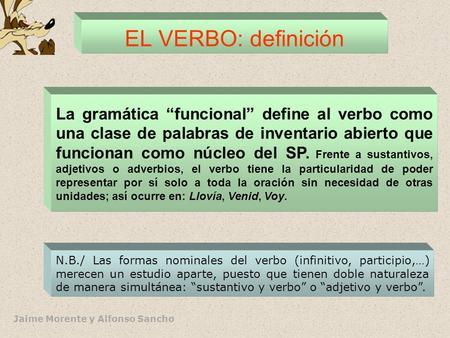 Jaime Morente y Alfonso Sancho EL VERBO: definición La gramática funcional define al verbo como una clase de palabras de inventario abierto que funcionan.