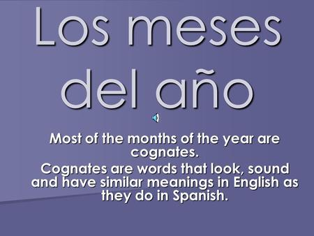 Los meses del año Most of the months of the year are cognates. Cognates are words that look, sound and have similar meanings in English as they do in.