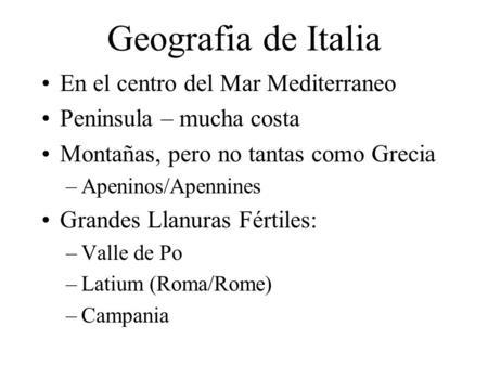 Geografia de Italia En el centro del Mar Mediterraneo Peninsula – mucha costa Montañas, pero no tantas como Grecia –Apeninos/Apennines Grandes Llanuras.