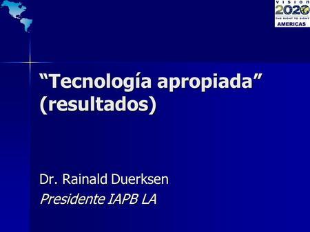 Tecnología apropiada (resultados) Dr. Rainald Duerksen Presidente IAPB LA.