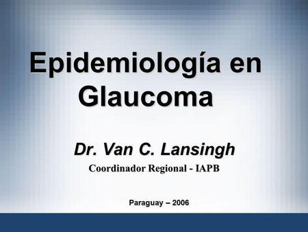 Epidemiología en Glaucoma Dr. Van C. Lansingh Coordinador Regional - IAPB Paraguay – 2006.
