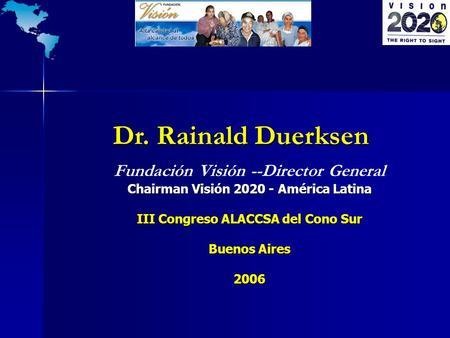 Dr. Rainald Duerksen Dr. Rainald Duerksen Chairman Visión 2020 - América Latina Fundación Visión --Director General Chairman Visión 2020 - América Latina.