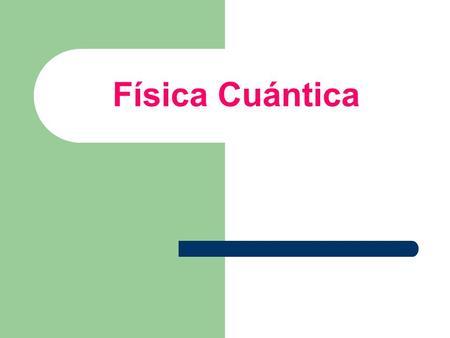 Física Cuántica. ANTECEDENTES DE LA MECÁNICA CUÁNTICA - LA RADIACIÓN DEL CUERPO NEGRO Y LA HIPÓTESIS DE PLANCK. - EL EFECTO FOTOELÉCTRICO Y LA EXPLICACIÓN.