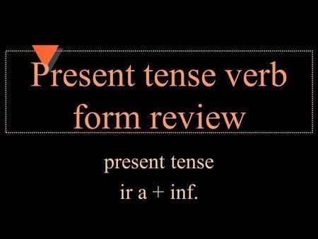 Present tense verb form review present tense ir a + inf.