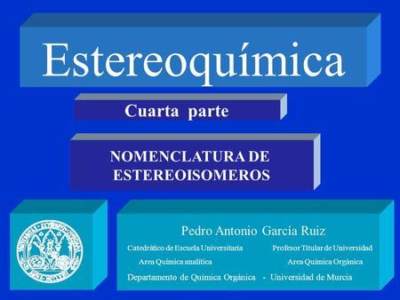 Estereoquímica Pedro Antonio García Ruiz Catedrático de Escuela Universitaria Profesor Titular de Universidad Area Química analítica Area Química Orgánica.