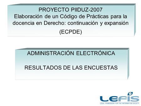 PROYECTO PIIDUZ-2007 Elaboración de un Código de Prácticas para la docencia en Derecho: continuación y expansión (ECPDE) ADMINISTRACIÓN ELECTRÓNICA RESULTADOS.