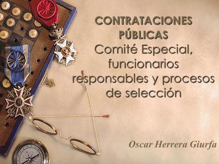 CONTRATACIONES PÚBLICAS Comité Especial, funcionarios responsables y procesos de selección Oscar Herrera Giurfa.